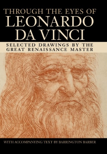 Through the Eyes of Leonardo Da Vinci Selected Drawings of the Renaissance Master with Commentaries by Barrington Barber